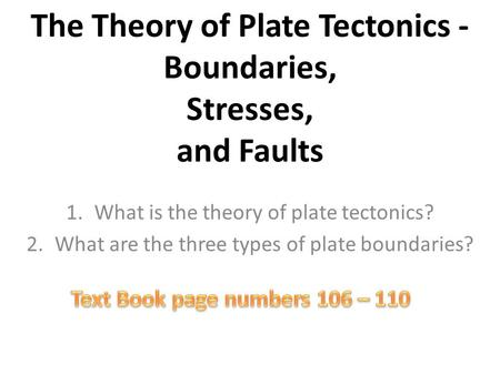 The Theory of Plate Tectonics - Boundaries, Stresses, and Faults 1.What is the theory of plate tectonics? 2.What are the three types of plate boundaries?