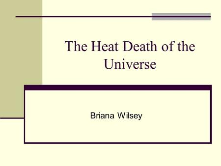 The Heat Death of the Universe Briana Wilsey. The End of the Universe There are two main theories regarding the end of the universe The Big Crunch Occurs.
