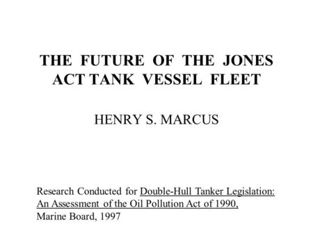 THE FUTURE OF THE JONES ACT TANK VESSEL FLEET HENRY S. MARCUS Research Conducted for Double-Hull Tanker Legislation: An Assessment of the Oil Pollution.