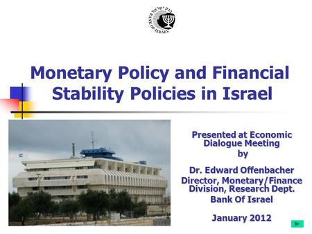 Monetary Policy and Financial Stability Policies in Israel Presented at Economic Dialogue Meeting by Dr. Edward Offenbacher by Dr. Edward Offenbacher Director,