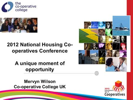 2012 National Housing Co- operatives Conference A unique moment of opportunity Mervyn Wilson Co-operative College UK.