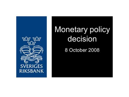 Monetary policy decision 8 October 2008. The financial crisis may worsen Reinforces the ongoing economic downturn Resulting in lower inflationary pressures.