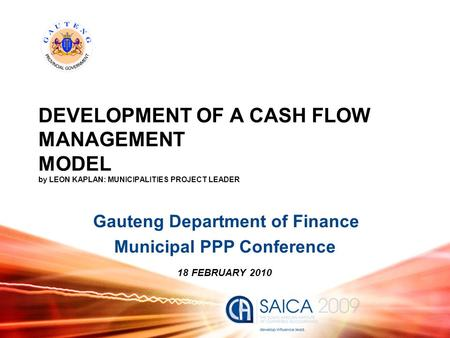 DEVELOPMENT OF A CASH FLOW MANAGEMENT MODEL by LEON KAPLAN: MUNICIPALITIES PROJECT LEADER Gauteng Department of Finance Municipal PPP Conference 18 FEBRUARY.
