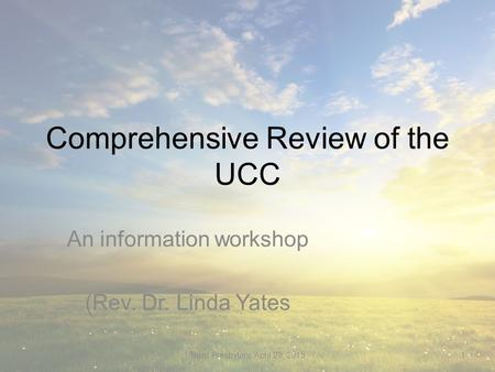 Comprehensive Review of the UCC An information workshop (Rev. Dr. Linda Yates Truro Presbytery, April 23, 20151.