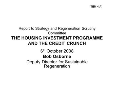 Report to Strategy and Regeneration Scrutiny Committee THE HOUSING INVESTMENT PROGRAMME AND THE CREDIT CRUNCH 6 th October 2008 Bob Osborne Deputy Director.