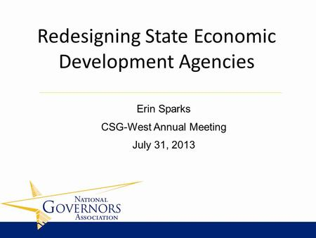Erin Sparks CSG-West Annual Meeting July 31, 2013 Redesigning State Economic Development Agencies.