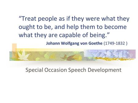 """Treat people as if they were what they ought to be, and help them to become what they are capable of being."" Johann Wolfgang von Goethe (1749-1832 ) Special."