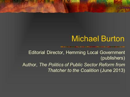 Michael Burton Editorial Director, Hemming Local Government (publishers) Author, The Politics of Public Sector Reform from Thatcher to the Coalition (June.
