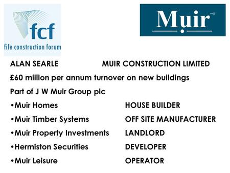 ALAN SEARLE MUIR CONSTRUCTION LIMITED £60 million per annum turnover on new buildings Part of J W Muir Group plc Muir HomesHOUSE BUILDER Muir Timber SystemsOFF.