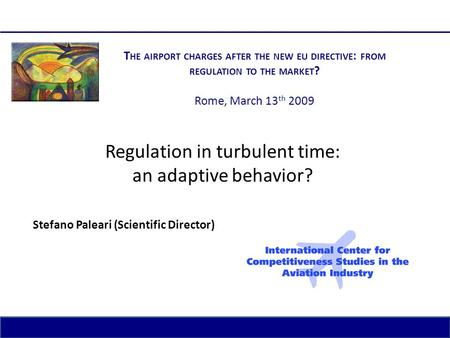 1 The airport charges after the new EU Directive: from regulation to the market? Rome, March 13 th 2009 Regulation in turbulent time: an adaptive behavior?