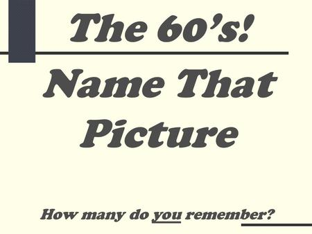 Name That Picture How many do you remember? The 60's!