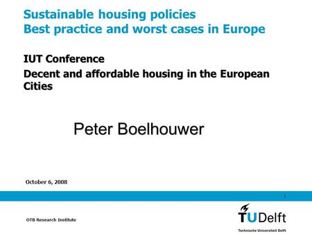 OTB Research Institute October 6, 2008 1 Sustainable housing policies Best practice and worst cases in Europe IUT Conference Decent and affordable housing.