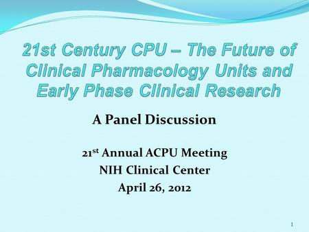 A Panel Discussion 21 st Annual ACPU Meeting NIH Clinical Center April 26, 2012 1.