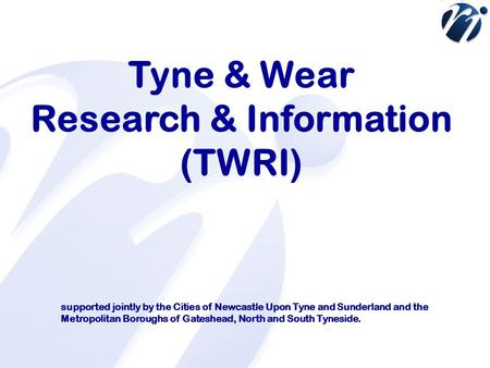 Tyne & Wear Research & Information (TWRI) supported jointly by the Cities of Newcastle Upon Tyne and Sunderland and the Metropolitan Boroughs of Gateshead,
