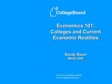 Economics 101: Colleges and Current Economic Realities Sandy Baum March 2009.