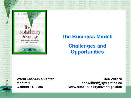The Business Model: Challenges and Opportunities Bob Willard  World Economic Center Montreal October.