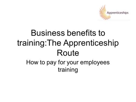 Business benefits to training:The Apprenticeship Route How to pay for your employees training.