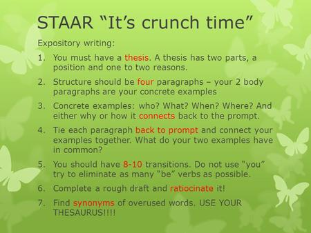 "STAAR ""It's crunch time"" Expository writing: 1.You must have a thesis. A thesis has two parts, a position and one to two reasons. 2.Structure should be."