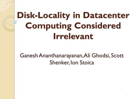 Disk-Locality in Datacenter Computing Considered Irrelevant Ganesh Ananthanarayanan, Ali Ghodsi, Scott Shenker, Ion Stoica 1.