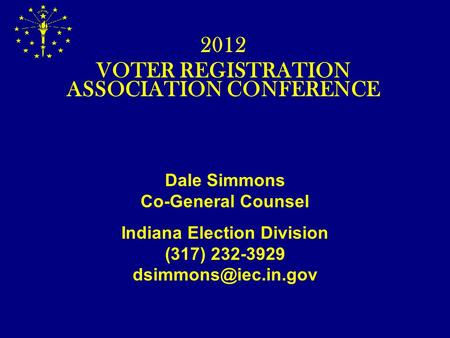 Dale Simmons Co-General Counsel Indiana Election Division (317) 232-3929 2012 VOTER REGISTRATION ASSOCIATION CONFERENCE.