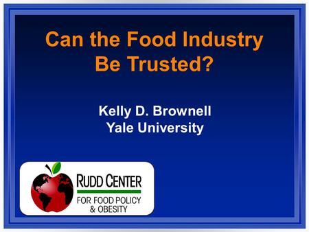 Can the Food Industry Be Trusted? Kelly D. Brownell Yale University.