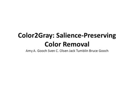 Color2Gray: Salience-Preserving Color Removal Amy A. Gooch Sven C. Olsen Jack Tumblin Bruce Gooch.