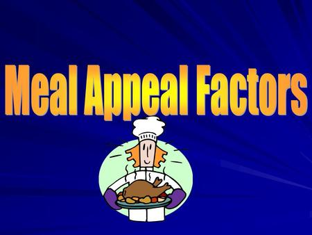 5 meal appeal factors are… Texture How a food is PREPARED affects the way it feels when you chew it. Give me some examples. To add crunch, serve carrots.