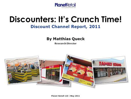 Discounters: It's Crunch Time! By Matthias Queck Research Director Planet Retail Ltd | May 2011 Discount Channel Report, 2011.