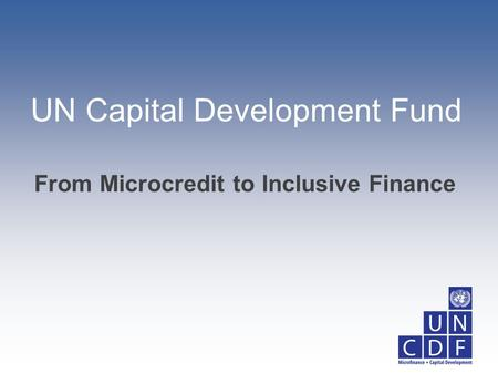 UN Capital Development Fund From Microcredit to Inclusive Finance.