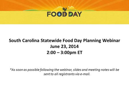 South Carolina Statewide Food Day Planning Webinar June 23, 2014 2:00 – 3:00pm ET *As soon as possible following the webinar, slides and meeting notes.