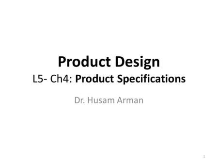 Product Design L5- Ch4: Product Specifications Dr. Husam Arman 1.