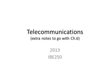 Telecommunications (extra notes to go with Ch.6) 2013 IBE250.