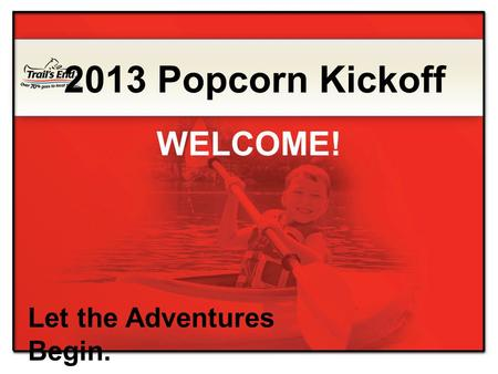Let the Adventures Begin. 2013 Popcorn Kickoff WELCOME!