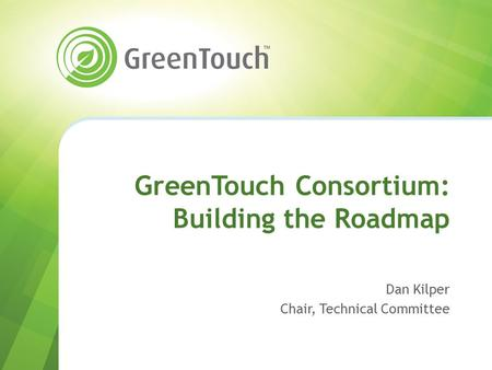 GreenTouch Consortium: Building the Roadmap Dan Kilper Chair, Technical Committee.
