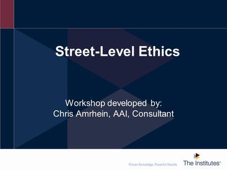 Street-Level Ethics Workshop developed by: Chris Amrhein, AAI, Consultant.