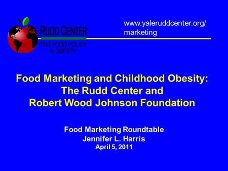 Food Marketing and Childhood Obesity: The Rudd Center and Robert Wood Johnson Foundation Food Marketing Roundtable Jennifer L. Harris April 5, 2011 www.yaleruddcenter.org/
