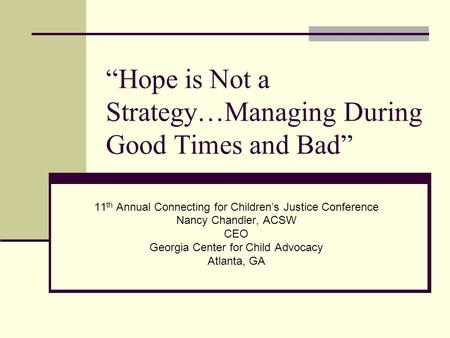 """Hope is Not a Strategy…Managing During Good Times and Bad"" 11 th Annual Connecting for Children's Justice Conference Nancy Chandler, ACSW CEO Georgia."