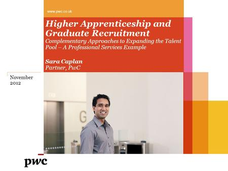 Higher Apprenticeship and Graduate Recruitment Complementary Approaches to Expanding the Talent Pool – A Professional Services Example Sara Caplan Partner,