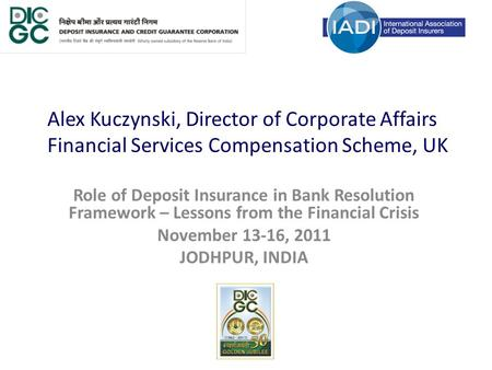 Alex Kuczynski, Director of Corporate Affairs Financial Services Compensation Scheme, UK Role of Deposit Insurance in Bank Resolution Framework – Lessons.