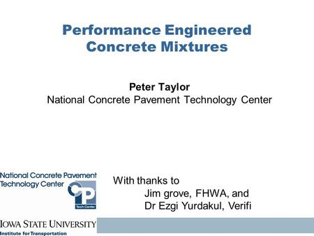 Performance Engineered Concrete Mixtures Peter Taylor National Concrete Pavement Technology Center With thanks to Jim grove, FHWA, and Dr Ezgi Yurdakul,