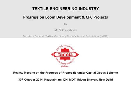 TEXTILE ENGINEERING INDUSTRY Progress on Loom Development & CFC Projects By Mr. S. Chakraborty Secretary General, Textile Machinery Manufacturers' Association.