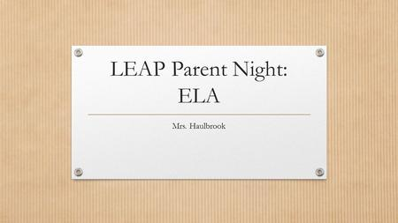 LEAP Parent Night: ELA Mrs. Haulbrook. LEAP Schedule: Phase 1 MARCH 18- 5 SCHOOL DAYS! ELA- Essay Math- Constructed Response.