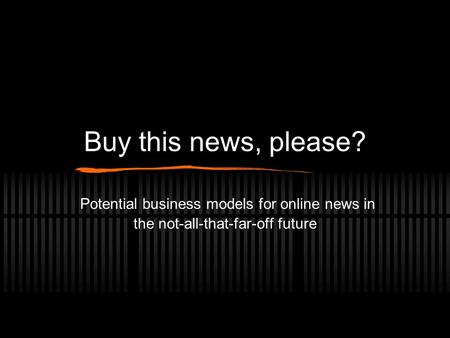 Buy this news, please? Potential business models for online news in the not-all-that-far-off future.