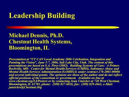 "Leadership Building Michael Dennis, Ph.D. Chestnut Health Systems, Bloomington, IL Presentation at ""UT CAN Local Academy 2006 Celebration, Integration."