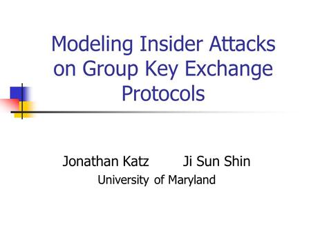 Modeling Insider Attacks on Group Key Exchange Protocols Jonathan Katz Ji Sun Shin University of Maryland.