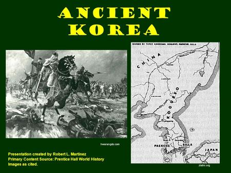 Ancient Korea Presentation created by Robert L. Martinez Primary Content Source: Prentice Hall World History Images as cited. zlatni.org hwarangdo.com.