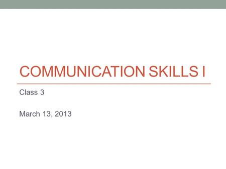 COMMUNICATION SKILLS I Class 3 March 13, 2013. Important Dates March 29: Presentation 1 April 19: Presentation 2 April 24 & 26: Discussion Assignment.
