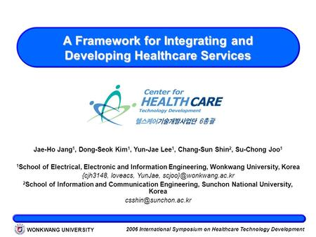 WONKWANG UNIVERSITY 2006 International Symposium on Healthcare Technology Development A Framework for Integrating and Developing Healthcare Services Jae-Ho.