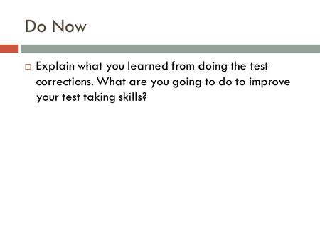 Do Now  Explain what you learned from doing the test corrections. What are you going to do to improve your test taking skills?