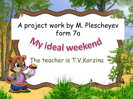 A project work by M. Plescheyev form 7a The teacher is T.V.Korzina.